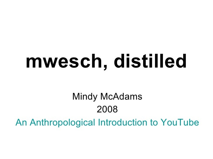 mwesch, distilled Mindy McAdams 2008 An Anthropological Introduction to YouTube