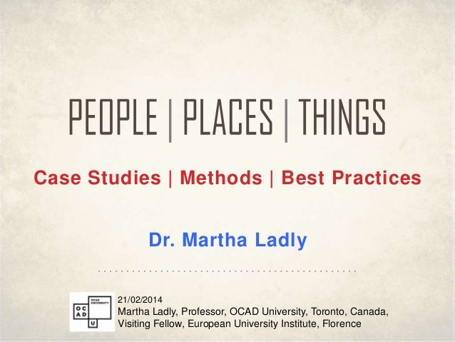 Case Studies | Methods | Best Practices  Dr. Martha Ladly 21/02/2014  Martha Ladly, Professor, OCAD University, Toronto, C...