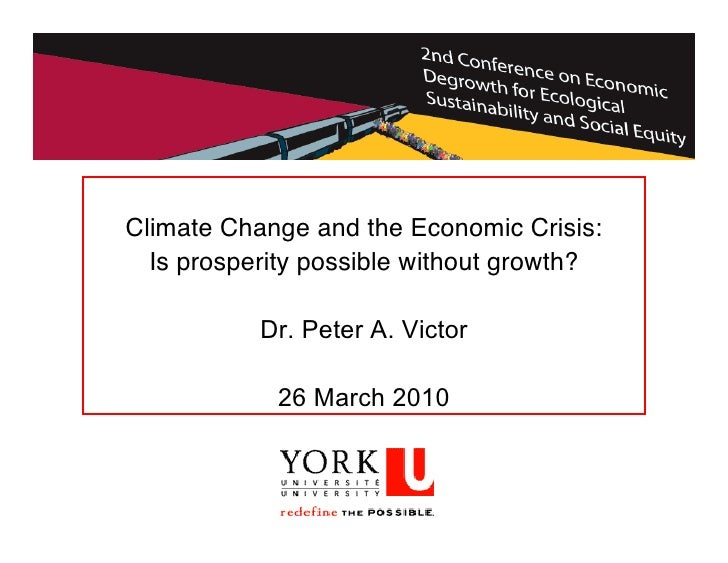 Climate Change and the Economic Crisis:   Is prosperity possible without growth?             Dr. Peter A. Victor          ...