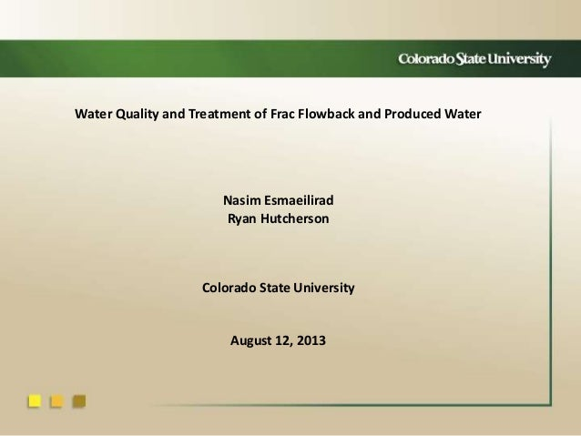Water Quality and Treatment of Frac Flowback and Produced Water Nasim Esmaeilirad Ryan Hutcherson Colorado State Universit...