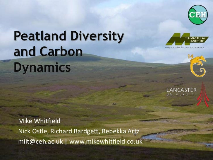 PeatlandDiversity and Carbon Dynamics<br />Mike Whitfield<br />Nick Ostle, Richard Bardgett, Rebekka Artz<br />miit@ceh.ac...