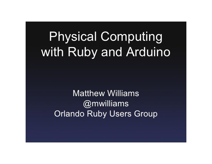 Physical Computing  with Ruby and Arduino           Matthew Williams           @mwilliams    Orlando Ruby Users Group