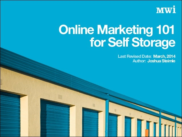 Author: Joshua Steimle Online Marketing 101 for Self Storage Last Revised Date: March, 2014