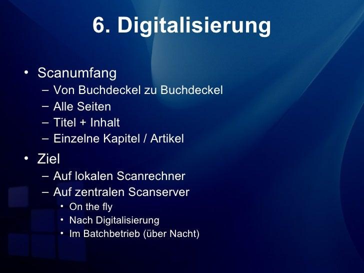 6. Digitalisierung• Scanumfang  –   Von Buchdeckel zu Buchdeckel  –   Alle Seiten  –   Titel + Inhalt  –   Einzelne Kapite...