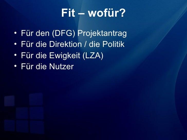 Fit – wofür?•   Für den (DFG) Projektantrag•   Für die Direktion / die Politik•   Für die Ewigkeit (LZA)•   Für die Nutzer