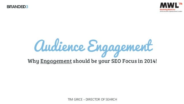 Audience Engagement Why Engagement should be your SEO Focus in 2014! TIM GRICE – DIRECTOR OF SEARCH