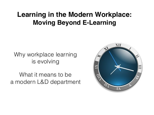 Learning in the Modern Workplace: Moving Beyond E-Learning Why workplace learning  is evolving What it means to be a mo...