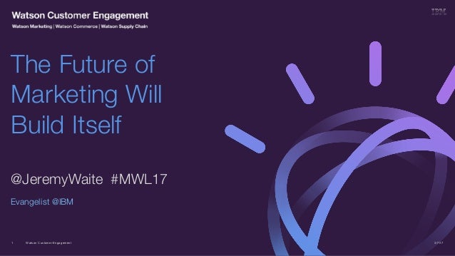 Watson Customer Engagement @JeremyWaite #MWL17 Evangelist @IBM The Future of Marketing Will Build Itself 3/7/171