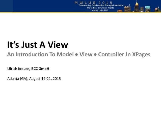 It's Just A View An Introduction To Model  View  Controller In XPages Ulrich Krause, BCC GmbH Atlanta (GA), August 19-21...