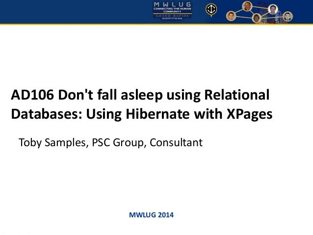 AD106 Don't fall asleep using Relational  Databases: Using Hibernate with XPages  Toby Samples, PSC Group, Consultant  MWL...
