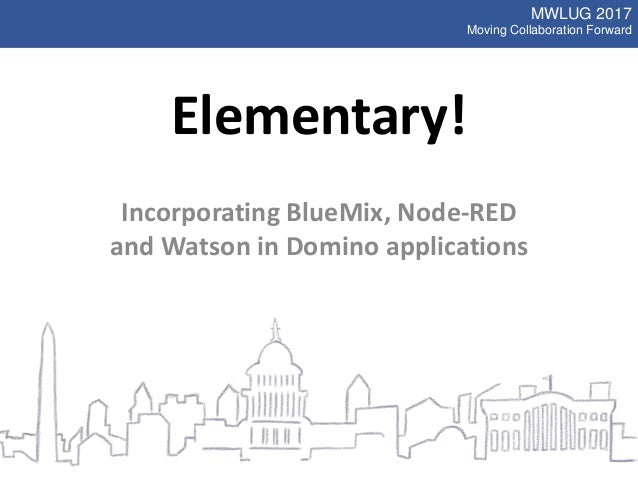 MWLUG 2017 Moving Collaboration Forward Elementary! Incorporating BlueMix, Node-RED and Watson in Domino applications