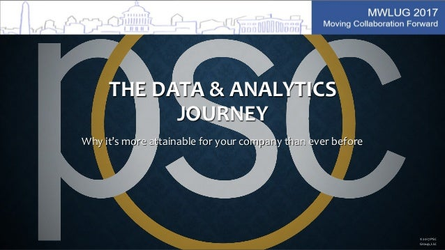 THE DATA & ANALYTICS JOURNEY Why it's more attainable for your company than ever before © 2017 PSC Group, LLC