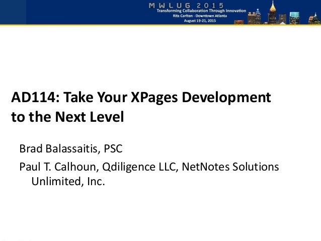 AD114: Take Your XPages Development to the Next Level Brad Balassaitis, PSC Paul T. Calhoun, Qdiligence LLC, NetNotes Solu...