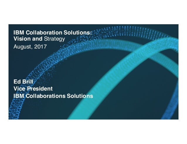 IBM Collaboration Solutions: Vision and Strategy August, 2017 1 Ed Brill Vice President IBM Collaborations Solutions
