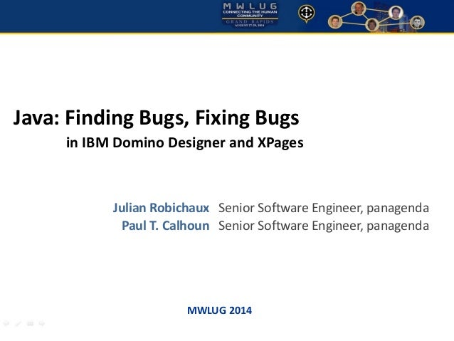 Java: Finding Bugs, Fixing Bugs  in IBM Domino Designer and XPages  Julian Robichaux Senior Software Engineer, panagenda  ...
