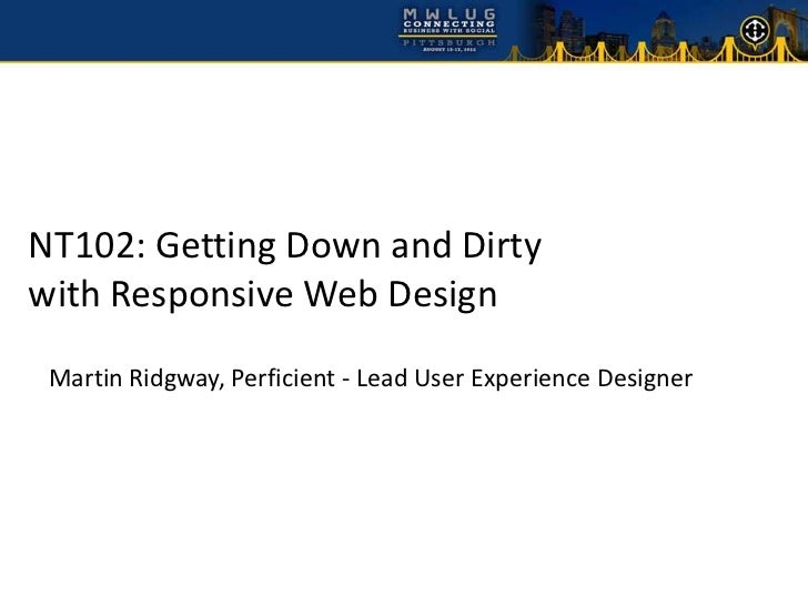 NT102: Getting Down and Dirtywith Responsive Web Design Martin Ridgway, Perficient - Lead User Experience Designer