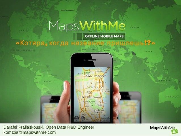 Darafei Praliaskouski, Open Data R&D Engineer komzpa@mapswithme.com « , !?»Котяра когда название пришлешь