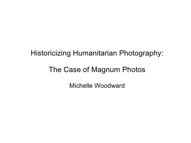 Historicizing Humanitarian Photography: The Case of Magnum Photos Michelle Woodward