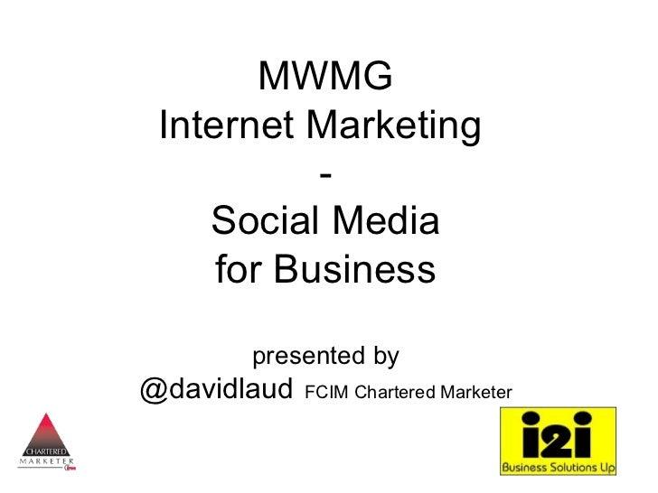 MWMG Internet Marketing           -    Social Media     for Business       presented by@davidlaud   FCIM Chartered Marketer