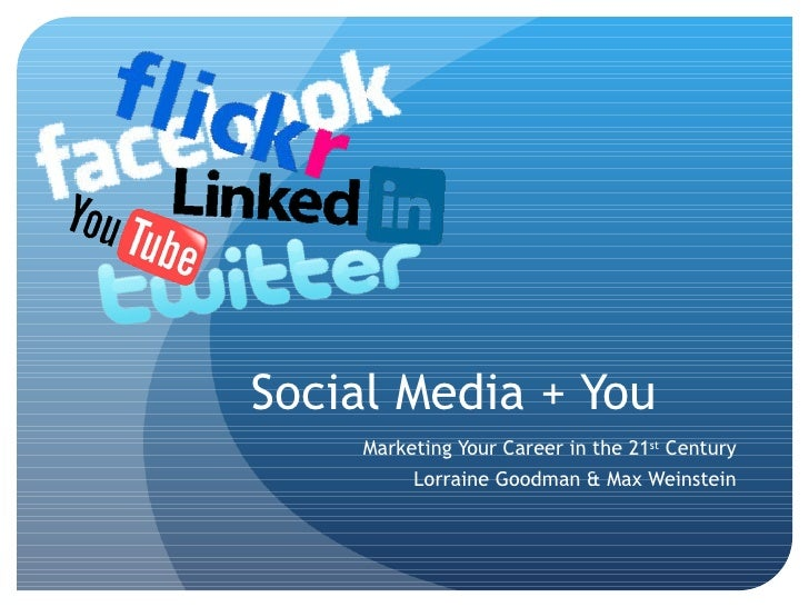 Social Media + You Marketing Your Career in the 21 st  Century Lorraine Goodman & Max Weinstein