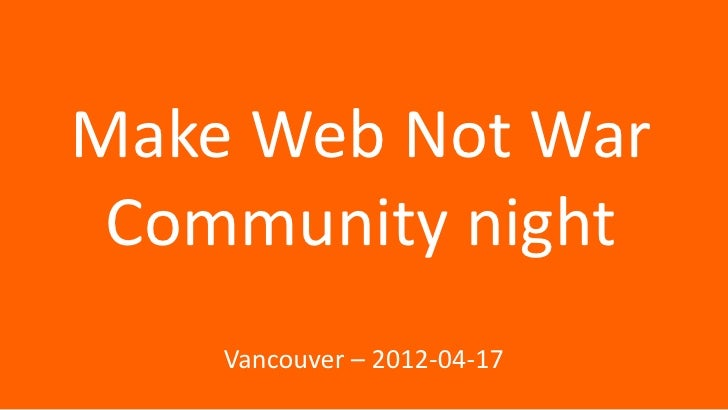 Make Web Not War Community night    Vancouver – 2012-04-17