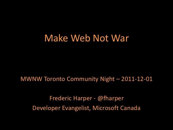 Make Web Not WarMWNW Toronto Community Night – 2011-12-01        Frederic Harper - @fharper   Developer Evangelist, Micros...