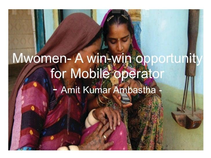 Mwomen- A win-win opportunity    for Mobile operator     - Amit Kumar Ambastha -
