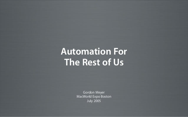 Gordon Meyer MacWorld Expo Boston July 2005 Automation For The Rest of Us
