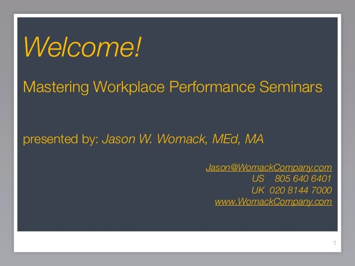 Welcome! Mastering Workplace Performance Seminars   presented by: Jason W. Womack, MEd, MA                              Ja...