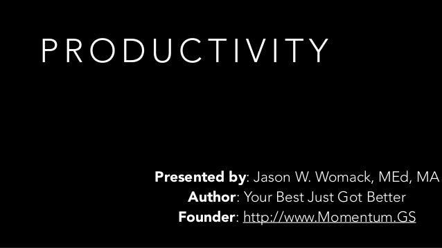 P R O D U C T I V I T Y Presented by: Jason W. Womack, MEd, MA Author: Your Best Just Got Better Founder: http://www.Momen...