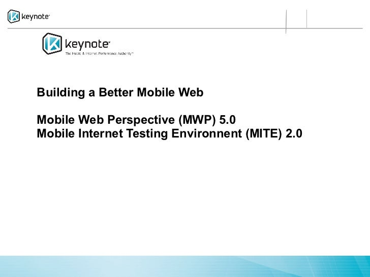 Building a Better Mobile WebMobile Web Perspective (MWP) 5.0Mobile Internet Testing Environnent (MITE) 2.0