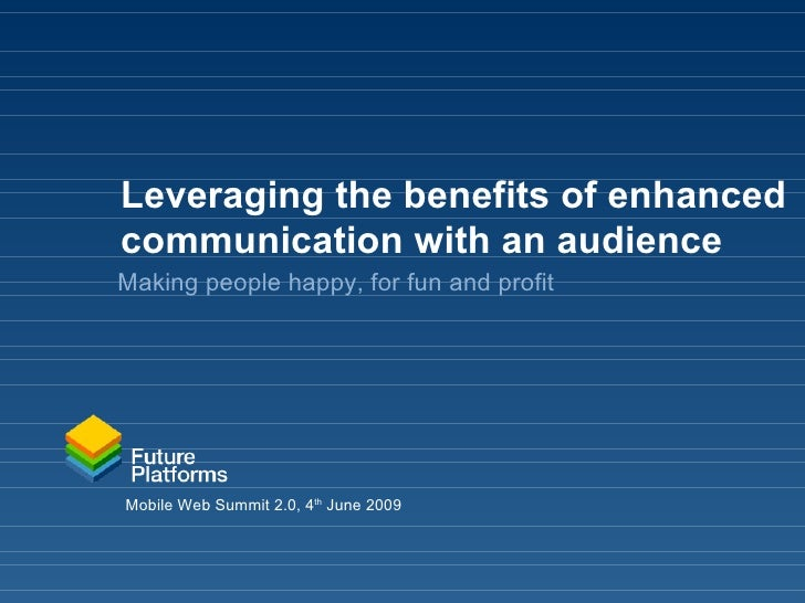Leveraging the benefits of enhanced communication with an audience Making people happy, for fun and profit