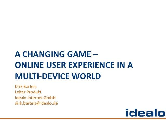 A CHANGING GAME –ONLINE USER EXPERIENCE IN AMULTI-DEVICE WORLDDirk BartelsLeiter ProduktIdealo Internet GmbHdirk.bartels@i...