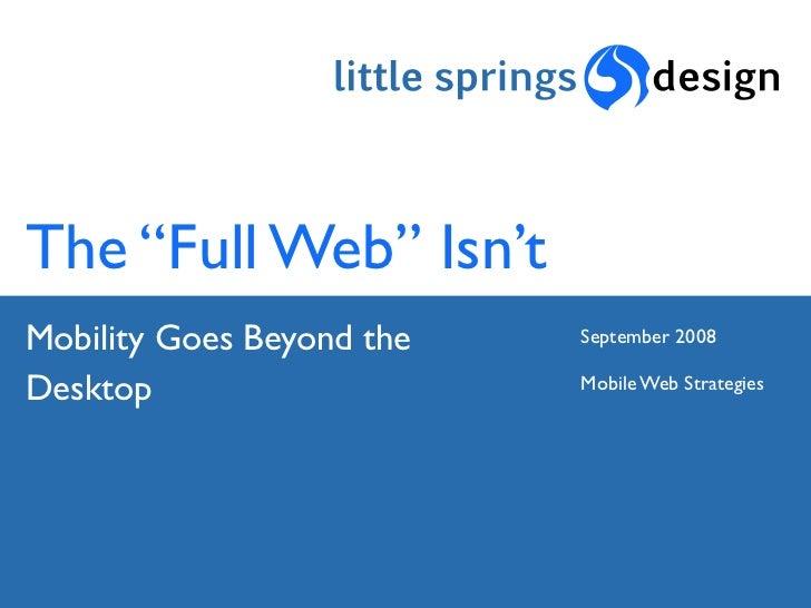 "The ""Full Web"" Isn't Mobility Goes Beyond the   September 2008  Desktop                    Mobile Web Strategies"