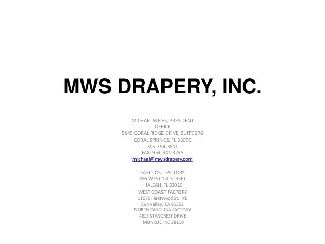MWS DRAPERY, INC.MICHAEL WEISS, PRESIDENTOFFICE5645 CORAL RIDGE DRIVE, SUITE 276CORAL SPRINGS, FL 33076305-794-3811FAX: 95...