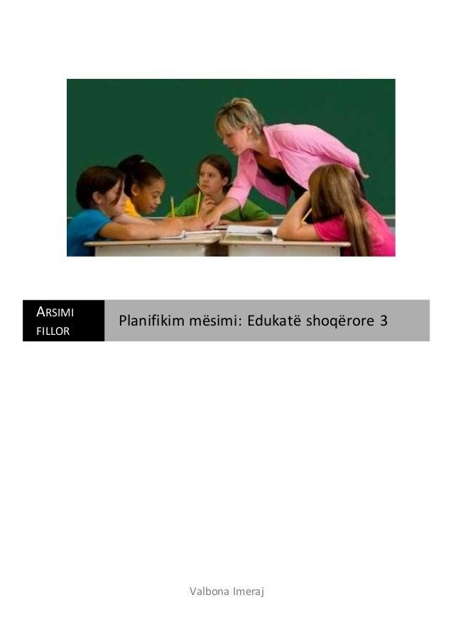 Valbona Imeraj ARSIMI FILLOR Planifikim mësimi: Edukatë shoqërore 3
