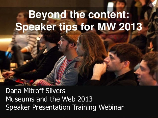 Beyond the content:   Speaker tips for MW 2013Dana Mitroff SilversMuseums and the Web 2013Speaker Presentation Training We...