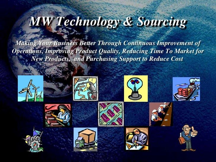 MW Technology & Sourcing<br />Making Your BusinessBetterThroughContinuous Improvement of Operations, Improving Product ...