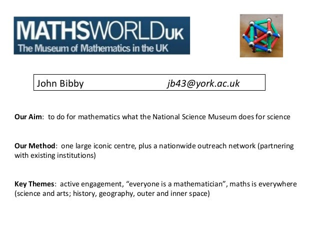 John Bibby                             jb43@york.ac.ukOur Aim: to do for mathematics what the National Science Museum does...