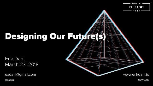 Designing Our Future(s) Erik Dahl March 23, 2018 #MWUX18 eadahl@gmail.com @eadahl www.erikdahl.io