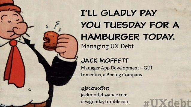 I'll gladly pay you Tuesday for a hamburger today. Managing UX Debt Jack Moffett Manager App Development – GUI Inmedius, a...