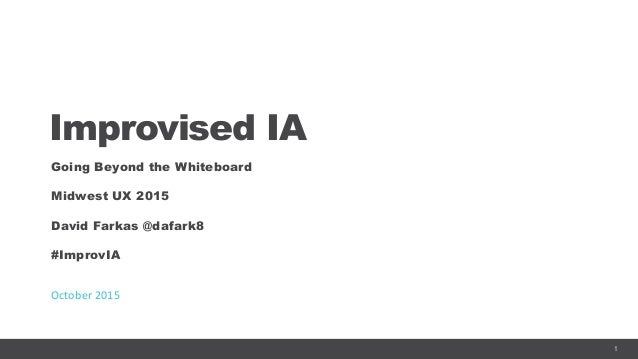 1 Improvised IA Going Beyond the Whiteboard Midwest UX 2015 David Farkas @dafark8 #ImprovIA October	   2015