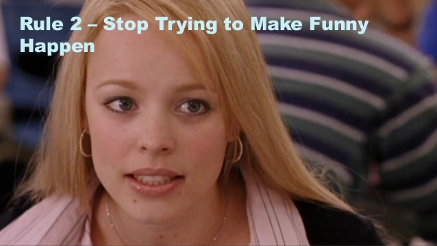 9 Rule 2 – Stop Trying to Make Funny Happen