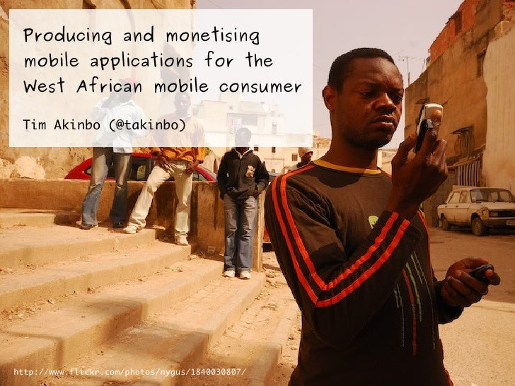 Producing and monetising mobile applications for the West African mobile consumer Tim Akinbo (@takinbo)http://www.flickr.c...