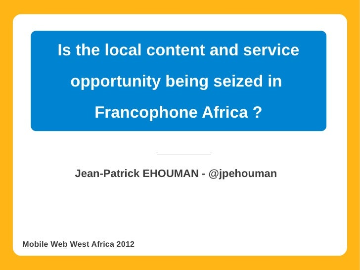 Is the local content and service           opportunity being seized in                 Francophone Africa ?            Jea...