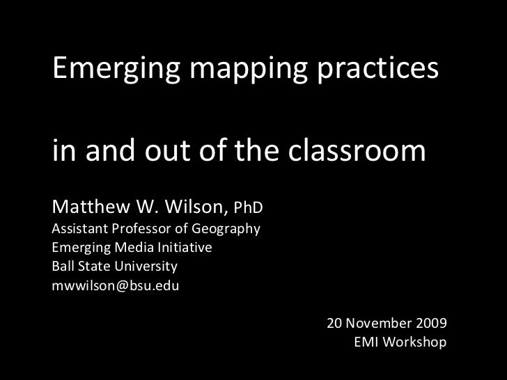 Emerging mapping practices  in and out of the classroom Matthew W. Wilson,  PhD Assistant Professor of Geography Emerging ...