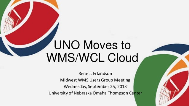 UNO Moves to WMS/WCL Cloud Rene J. Erlandson Midwest WMS Users Group Meeting Wednesday, September 25, 2013 University of N...