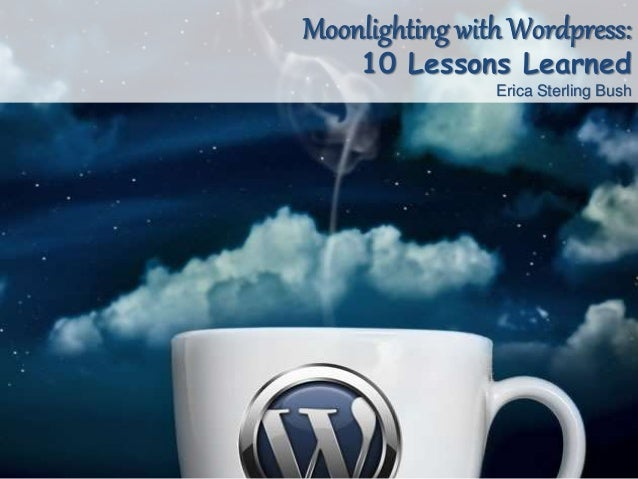 Moonlighting with Wordpress: 10 Lessons Learned Erica Sterling Bush