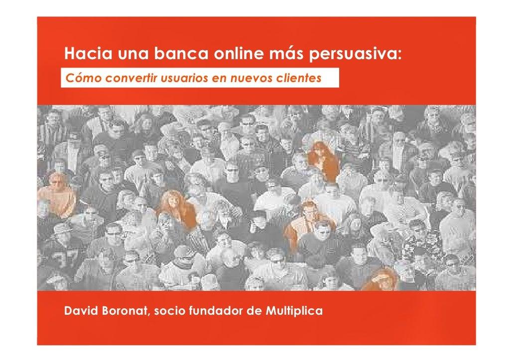 Hacia una banca online más persuasiva  Hacia una banca online más persuasiva: Cómo convertir usuarios en nuevos clientes  ...