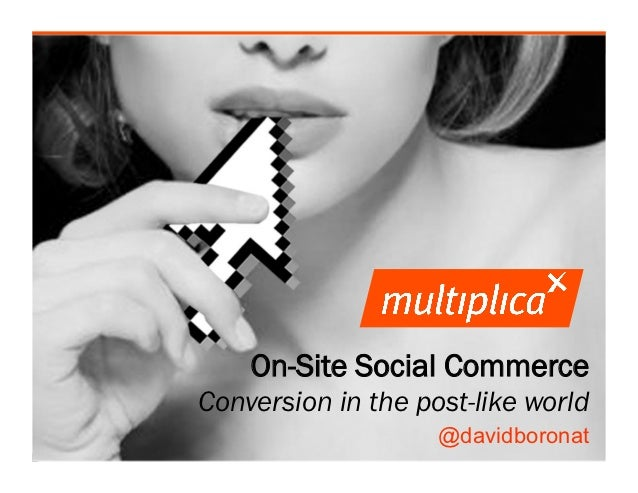 On-Site Social Commerce                    Conversion in the post-like world                                        @david...